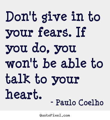 Quotes about life - Don't give in to your fears. if you do, you won't be able to talk..
