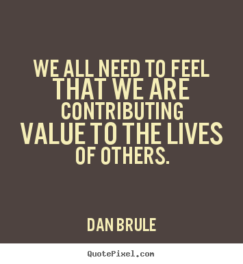 Diy picture quotes about life - We all need to feel that we are contributing value to the lives of..