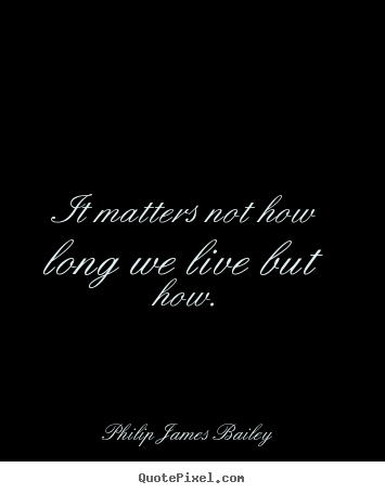 It matters not how long we live but how. Philip James Bailey famous life quotes