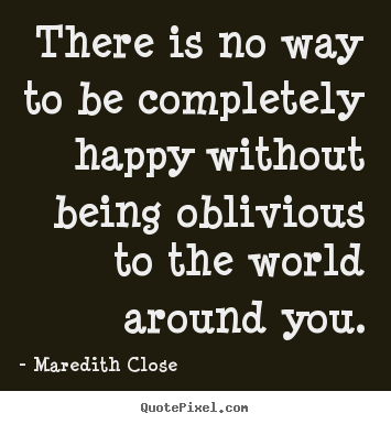 Sayings about life - There is no way to be completely happy without being..