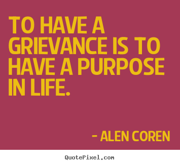 Quote about life - To have a grievance is to have a purpose in life.