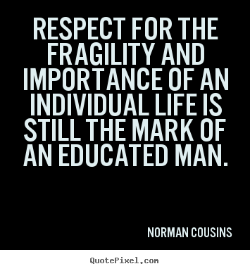 Life quotes - Respect for the fragility and importance of..