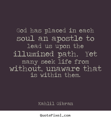 God has placed in each soul an apostle to lead us upon the illumined.. Kahlil Gibran top life quotes