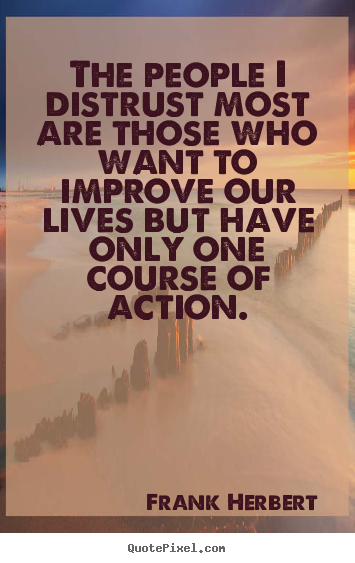 Create your own poster quote about life - The people i distrust most are those who want to improve our lives..
