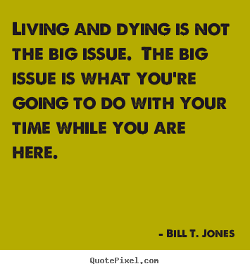 Quote about life - Living and dying is not the big issue. the big issue..