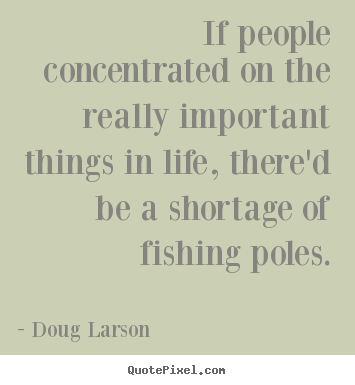If people concentrated on the really important things in.. Doug Larson best life quotes