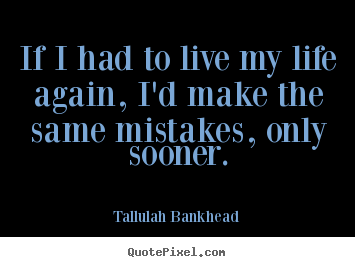 Tallulah Bankhead picture quote - If i had to live my life again, i'd make the same.. - Life quotes