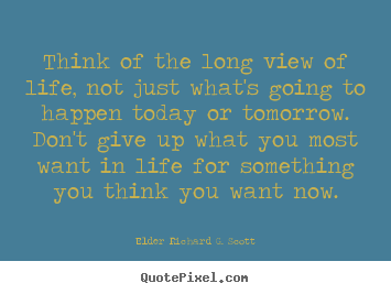 Life quotes - Think of the long view of life, not just what's going to happen..