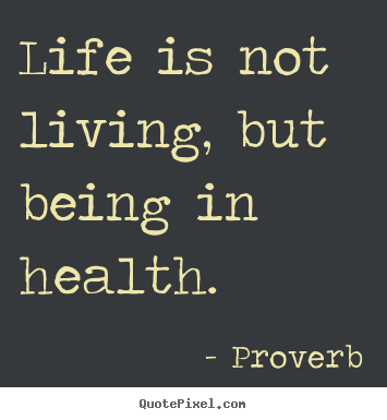 Life is not living, but being in health. Proverb  life quotes