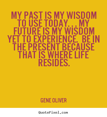 Life quotes - My past is my wisdom to use today. . . my future is..