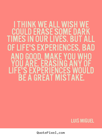 Life quotes - I think we all wish we could erase some dark times in our lives...