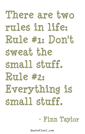 There Are Two Rules In Life: Rule #1: Donu0027t Sweat The