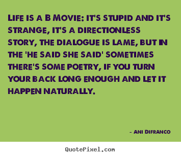 Life quote - Life is a b movie: it's stupid and it's strange,..