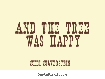 Shel Silverstein picture quote - And the tree was happy - Life quotes