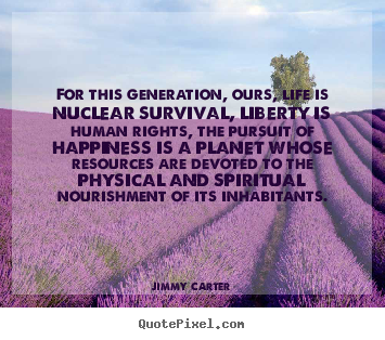 Life quotes - For this generation, ours, life is nuclear survival, liberty is human..