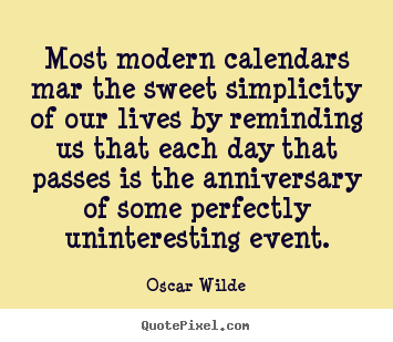 Most modern calendars mar the sweet simplicity of our.. Oscar Wilde famous life sayings
