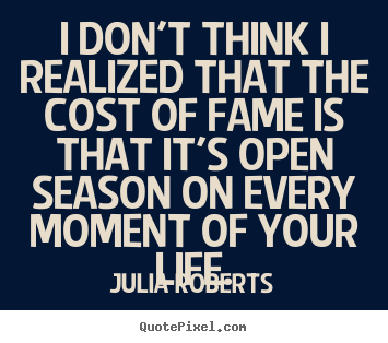 I Don T Think I Realized That The Cost Of Fame Is That It