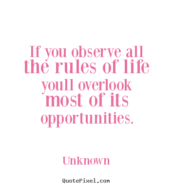 Design custom picture quotes about life - If you observe all the rules of life youll overlook most of its opportunities.