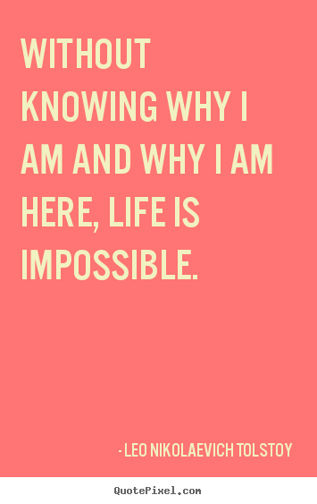 Create graphic picture quotes about life - Without knowing why i am and why i am here, life is impossible.