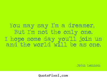 Quotes about life - You may say i'm a dreamer, but i'm not the..