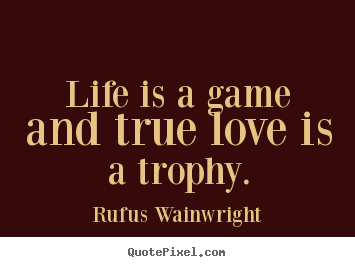 How to make picture quotes about life - Life is a game and true love is a trophy.