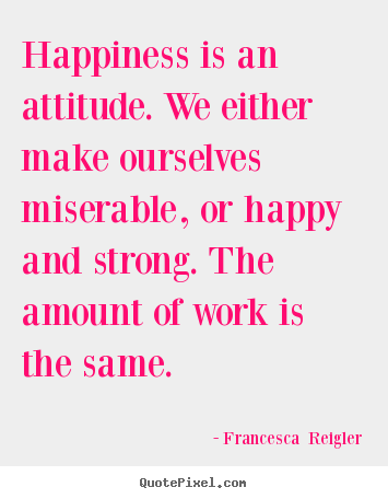 Happiness is an attitude. we either make ourselves miserable, or.. Francesca  Reigler  life quote