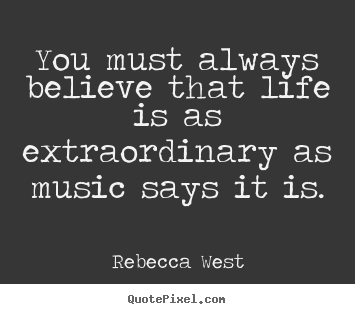Rebecca West picture quotes - You must always believe that life is as extraordinary.. - Life quotes