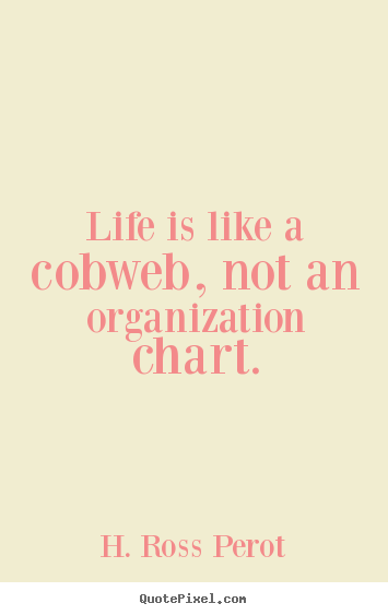 Life quote - Life is like a cobweb, not an organization..