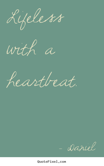 Create custom picture quotes about life - Lifeless with a heartbeat.