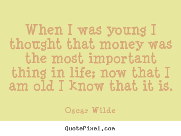 Create graphic picture quotes about life - When i was young i thought that money was the most important..