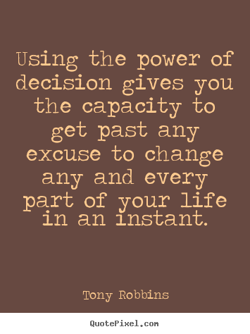 Using the power of decision gives you the capacity to get past.. Tony Robbins greatest life quote