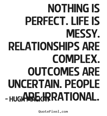 Quotes about life - Nothing is perfect. life is messy. relationships are complex. outcomes..