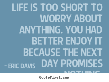 Life is too short to worry about anything. you had better enjoy it.. Eric Davis good life quote