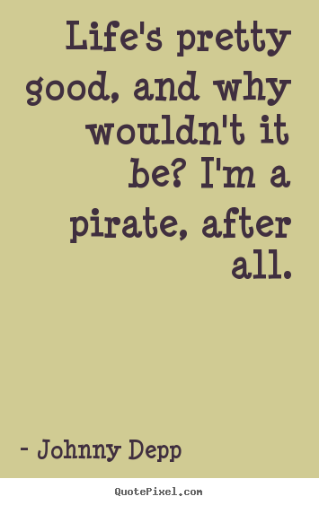 Johnny Depp picture quote - Life's pretty good, and why wouldn't it be? i'm a pirate, after.. - Life quotes