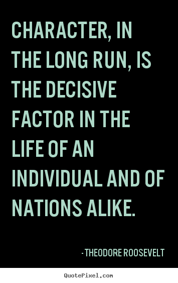 Theodore Roosevelt poster quotes - Character, in the long run, is the decisive.. - Life quotes