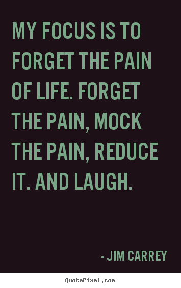 Beautiful My Focus Is To Forget The Pain Of Life. Forget The Pain, Mock.