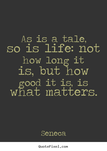 As is a tale, so is life: not how long it is,.. Seneca popular life quotes