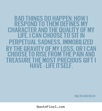 Design custom image quotes about life - Bad things do happen; how i respond to them defines my character and..