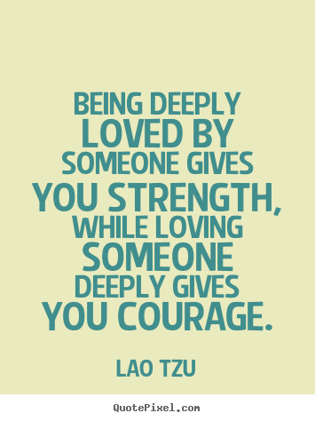 Quotes about life - Being deeply loved by someone gives you strength,..