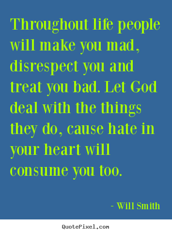 Life quotes - Throughout life people will make you mad, disrespect you and treat..
