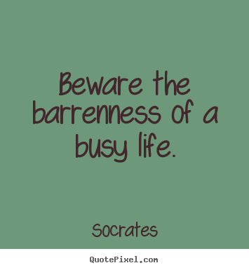 Life Quotes Beware The Barrenness Of A Busy Life