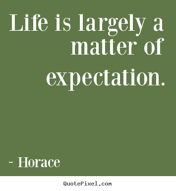 Horace picture quote - Life is largely a matter of expectation. - Life quote