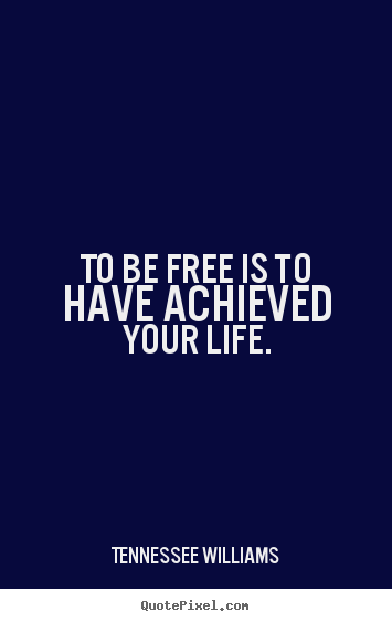 To be free is to have achieved your life. Tennessee Williams top life quotes