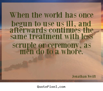 Life quotes - When the world has once begun to use us ill, and..