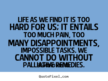 Create image quote about life - Life as we find it is too hard for us; it entails..