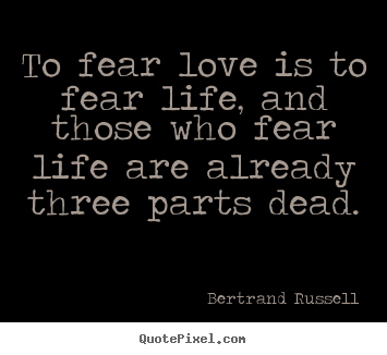 Make custom poster quotes about life - To fear love is to fear life, and those who fear life are already..