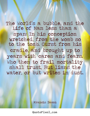 The world's a bubble, and the life of man less than.. Francis Bacon famous life quotes