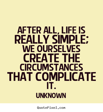 Quotes about life - After all, life is really simple; we ourselves create the..