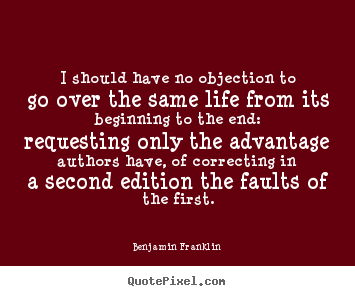 Quotes about life - I should have no objection to go over the same life..