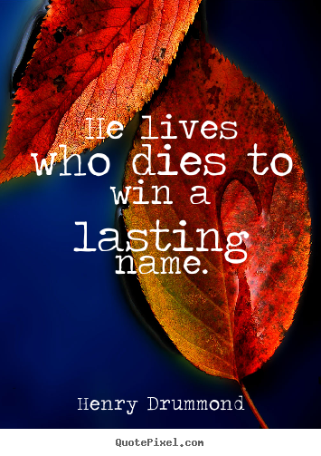 He lives who dies to win a lasting name. Henry Drummond best life quotes